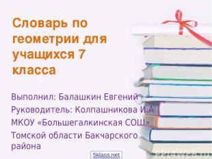 Словарь по геометрии для учащихся 7 класса Выполнил: Балашкин Евгений Руководите