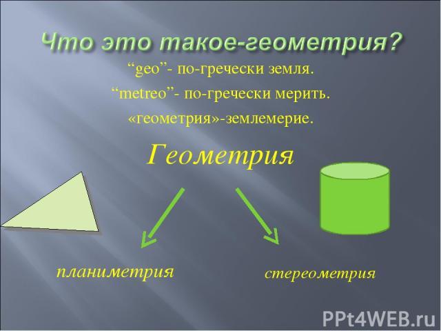 """""""geo""""- по-гречески земля. """"metreo""""- по-гречески мерить. «геометрия»-землемерие. Геометрия планиметрия стереометрия"""