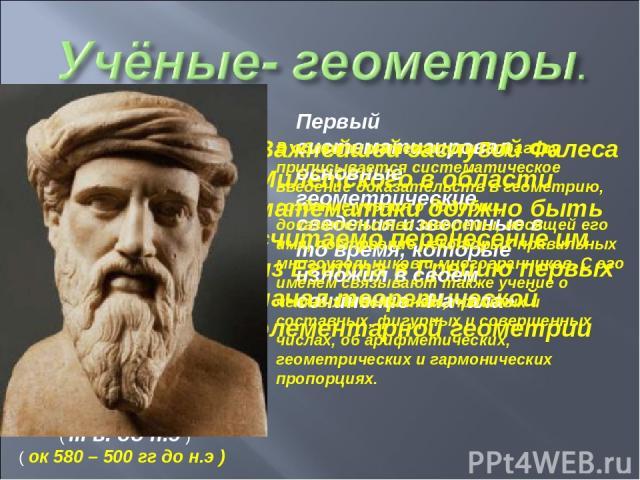 Важнейшей заслугой Фалеса Милетского в области математики должно быть считаемо перенесение им из Египта в Грецию первых начал теоретической элементарной геометрии Первый систематизировал основные геометрические сведения известные в то время, которые…