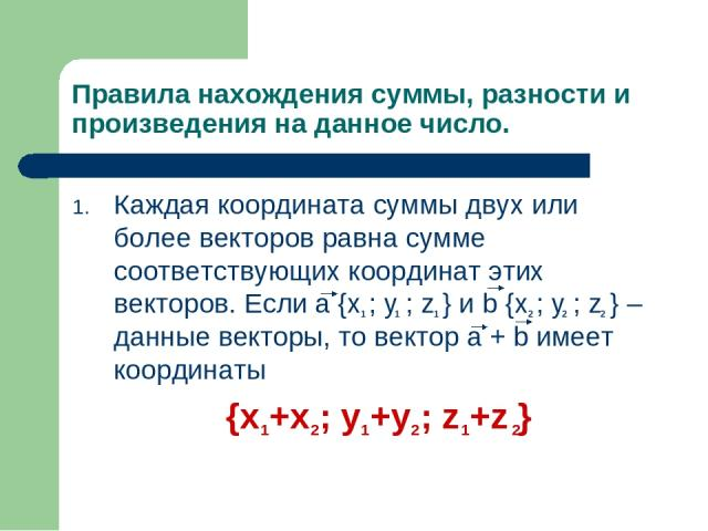Правила нахождения суммы, разности и произведения на данное число. Каждая координата суммы двух или более векторов равна сумме соответствующих координат этих векторов. Если a {x ; y ; z } и b {x ; y ; z } – данные векторы, то вектор a + b имеет коор…