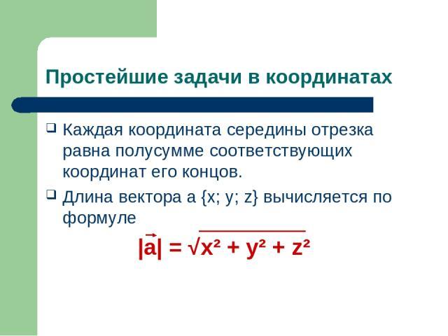 Простейшие задачи в координатах Каждая координата середины отрезка равна полусумме соответствующих координат его концов. Длина вектора a {x; y; z} вычисляется по формуле |a| = √x² + y² + z²