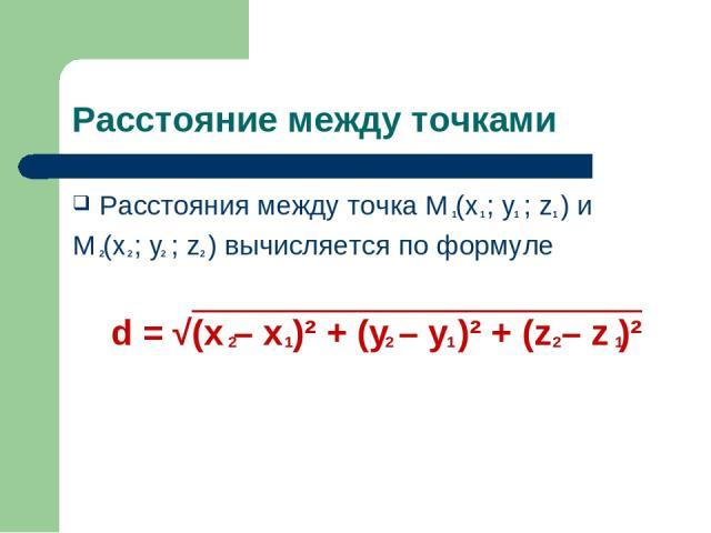 Расстояние между точками Расстояния между точка M (x ; y ; z ) и M (x ; y ; z ) вычисляется по формуле d = √(x – x )² + (y – y )² + (z – z )² 1 2 2 2 2 1 1 1 2 1 2 1 2 1