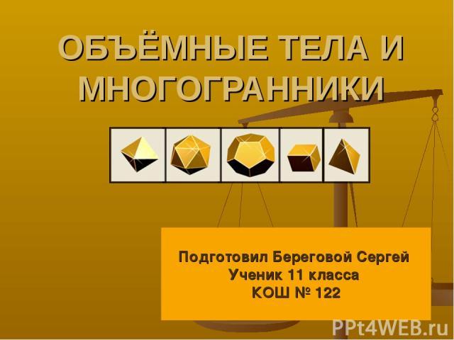 ОБЪЁМНЫЕ ТЕЛА И МНОГОГРАННИКИ Подготовил Береговой Сергей Ученик 11 класса КОШ № 122