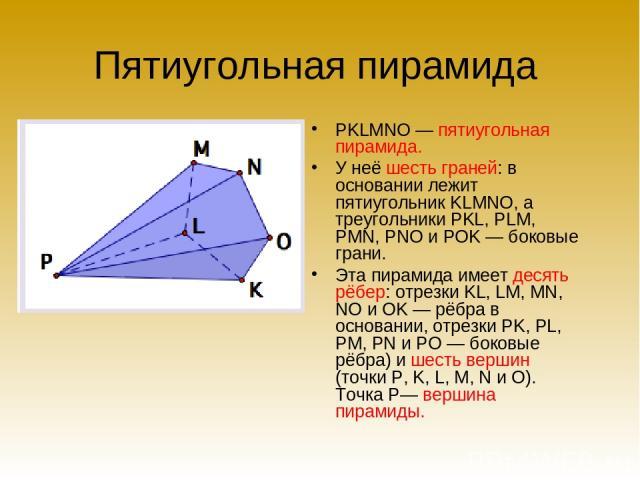 Пятиугольная пирамида PKLMNO — пятиугольная пирамида. У неё шесть граней: в основании лежит пятиугольник KLMNO, а треугольники PKL, PLM, PMN, PNO и POK — боковые грани. Эта пирамида имеет десять рёбер: отрезки KL, LM, MN, NO и OK — рёбра в основании…
