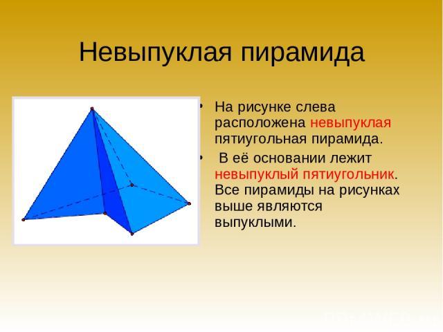 Невыпуклая пирамида На рисунке слева расположена невыпуклая пятиугольная пирамида. В её основании лежит невыпуклый пятиугольник. Все пирамиды на рисунках выше являются выпуклыми.