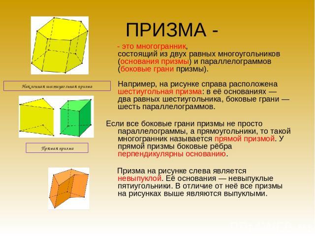 ПРИЗМА - - это многогранник, состоящий из двух равных многоугольников (основания призмы) и параллелограммов (боковые грани призмы). Например, на рисунке справа расположена шестиугольная призма: в её основаниях — два равных шестиугольника, боковые гр…