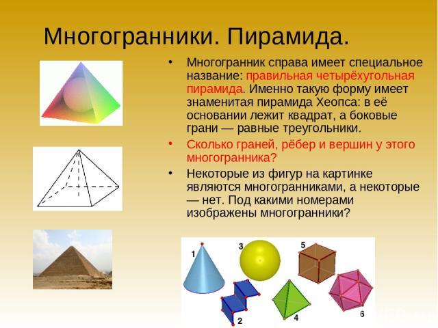 Многогранники. Пирамида. Многогранник справа имеет специальное название: правильная четырёхугольная пирамида. Именно такую форму имеет знаменитая пирамида Хеопса: в её основании лежит квадрат, а боковые грани — равные треугольники. Сколько граней, р…
