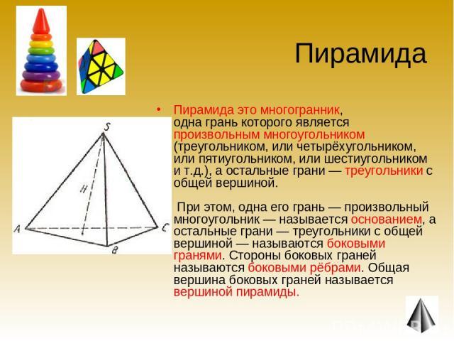 Пирамида Пирамида это многогранник, одна грань которого является произвольным многоугольником (треугольником, или четырёхугольником, или пятиугольником, или шестиугольником и т.д.), а остальные грани — треугольники с общей вершиной. При этом, одна е…