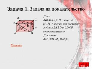 Задача 1. Задача на доказательство B А C D A1 B1 C1 D1 M1 M2 Решение