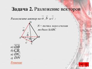 Задача 2. Разложение векторов Разложите вектор по , и : а) б) в) г) Решение A B