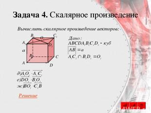 Задача 4. Скалярное произведение C A B D A1 B1 C1 D1 O1 Вычислить скалярное прои