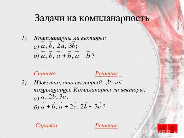 Задачи на компланарность Компланарны ли векторы: а) б) Справка Решение Известно, что векторы , и компланарны. Компланарны ли векторы: а) б) Справка Решение