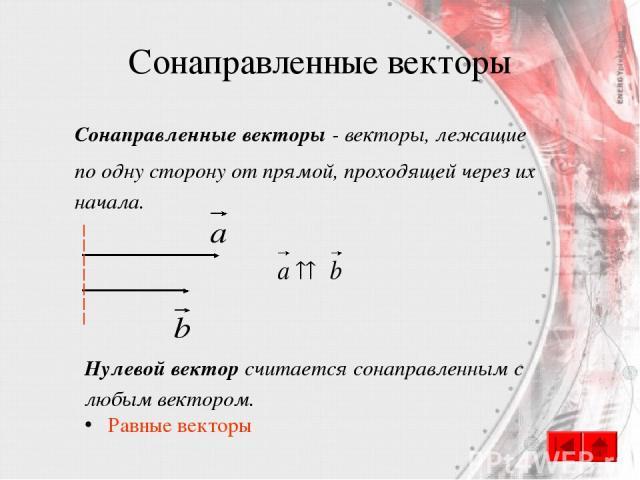Сонаправленные векторы Сонаправленные векторы - векторы, лежащие по одну сторону от прямой, проходящей через их начала. Нулевой вектор считается сонаправленным с любым вектором. Равные векторы