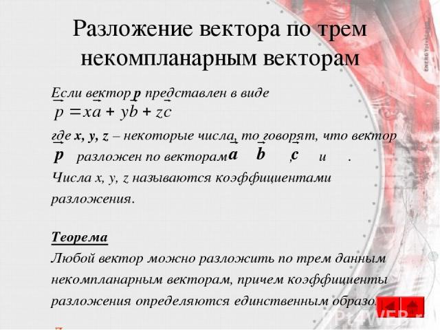 Разложение вектора по трем некомпланарным векторам Если вектор p представлен в виде где x, y, z – некоторые числа, то говорят, что вектор разложен по векторам , и . Числа x, y, z называются коэффициентами разложения. Теорема Любой вектор можно разло…