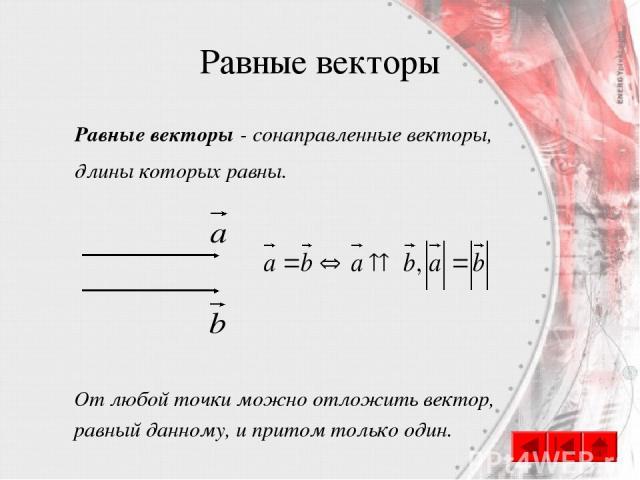 Равные векторы Равные векторы - сонаправленные векторы, длины которых равны. От любой точки можно отложить вектор, равный данному, и притом только один.
