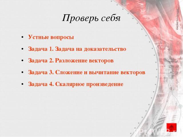 Проверь себя Устные вопросы Задача 1. Задача на доказательство Задача 2. Разложение векторов Задача 3. Сложение и вычитание векторов Задача 4. Скалярное произведение