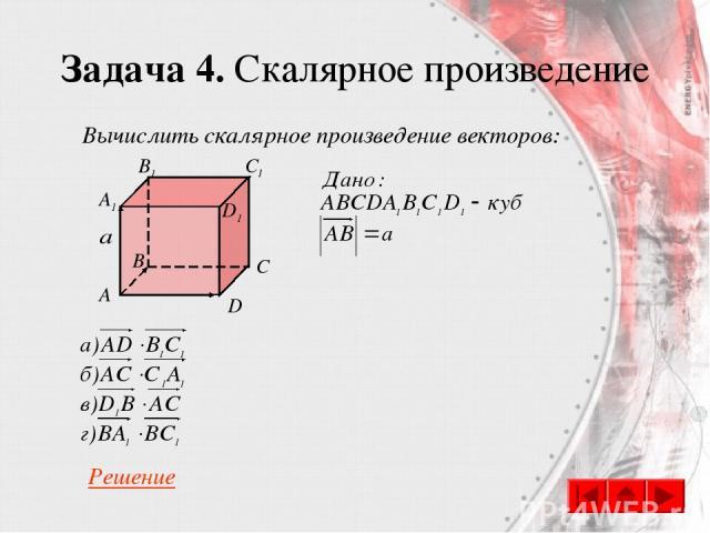 Задача 4. Скалярное произведение Вычислить скалярное произведение векторов: C A B D A1 B1 C1 D1 Решение