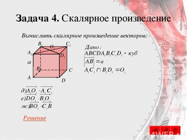 Задача 4. Скалярное произведение C A B D A1 B1 C1 D1 O1 Вычислить скалярное произведение векторов: Решение
