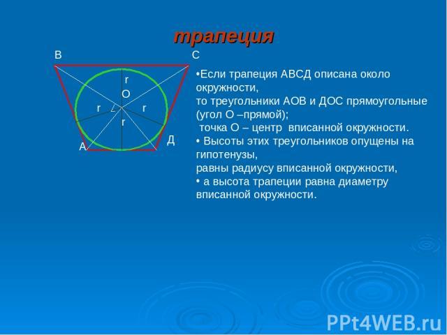 r r r r А В Д О Если трапеция АВСД описана около окружности, то треугольники АОВ и ДОС прямоугольные (угол О –прямой); точка О – центр вписанной окружности. Высоты этих треугольников опущены на гипотенузы, равны радиусу вписанной окружности, а высот…