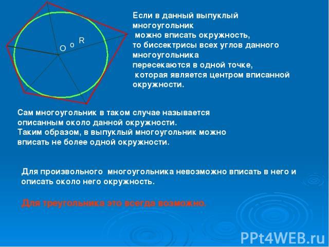 Если в данный выпуклый многоугольник можно вписать окружность, то биссектрисы всех углов данного многоугольника пересекаются в одной точке, которая является центром вписанной окружности. о Сам многоугольник в таком случае называется описанным около …