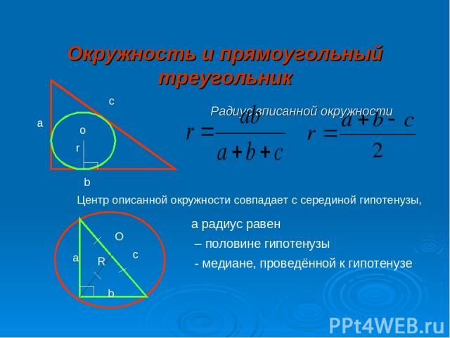 Окружность и прямоугольный треугольник Радиус вписанной окружности а с b o r a b c R O Центр описанной окружности совпадает с серединой гипотенузы, а радиус равен – половине гипотенузы - медиане, проведённой к гипотенузе