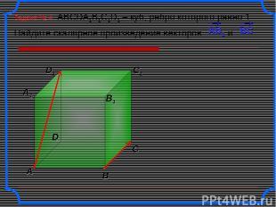 Задача № 4 ABCDA1B1C1D1 – куб, ребро которого равно 1. Найдите скалярное произве