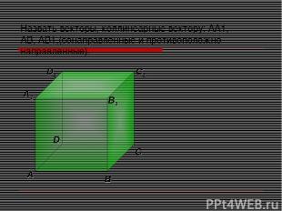 Назвать векторы, коллинеарные вектору: АА1, АВ, АВ1,(сонаправленные и противопол