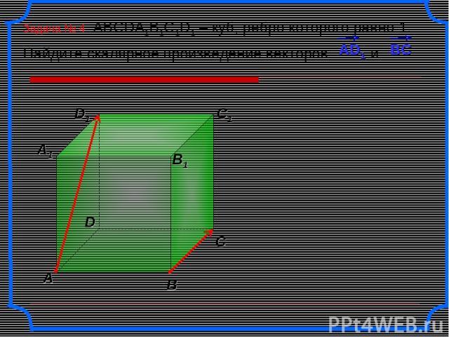 Задача № 4 ABCDA1B1C1D1 – куб, ребро которого равно 1. Найдите скалярное произведение векторов и .