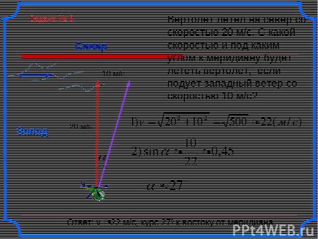 Север Запад Вертолет летел на север со скоростью 20 м/с. С какой скоростью и под каким углом к меридиану будет лететь вертолет, если подует западный ветер со скоростью 10 м/с? Ответ: v 22 м/с, курс 270 к востоку от меридиана. 20 м/с 10 м/с Задача № 6