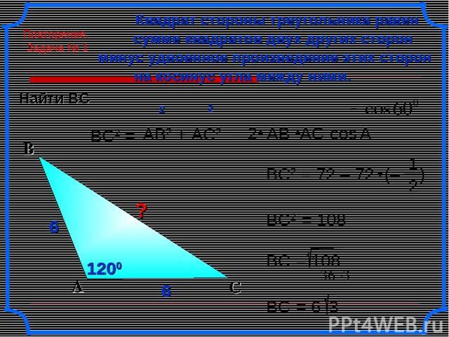 6 6 6 6 6 ВС2 = Квадрат стороны треугольника равен сумме квадратов двух других сторон на косинус угла между ними. минус удвоенное произведение этих сторон АВ2 + AC2 cos С А В ВС2 = 108 2 2 ? 6 А 1200 1200 Найти ВС Повторение. Задача № 1