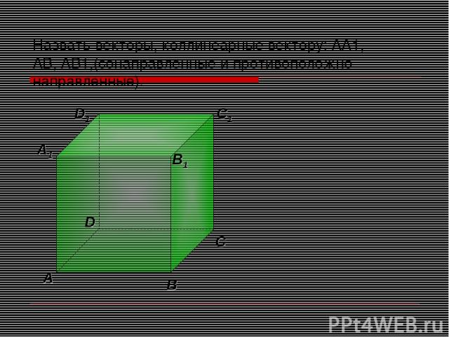 Назвать векторы, коллинеарные вектору: АА1, АВ, АВ1,(сонаправленные и противоположно направленные).