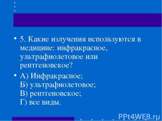 5.Какие излучения используются в медицине: инфракрасное, ультрафиолетовое или рентгеновское? А) Инфракрасное; Б) ультрафиолетовое; В) рентгеновское; Г) все виды.