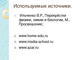 Используемые источники. Ильченко В.Р., Перекрёстки физики, химии и биологии, М.,