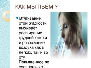 КАК МЫ ПЬЕМ ? Втягивание ртом жидкости вызывает расширение грудной клетки и разр