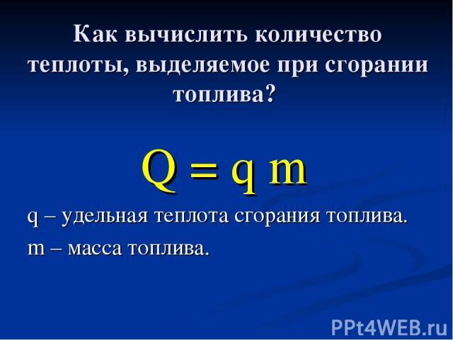 Как вычислить количество теплоты, выделяемое при сгорании топлива? Q = q m q – удельная теплота сгорания топлива. m – масса топлива.