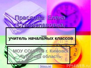 Праслова Елена Станиславовна, учитель начальных классов МОУ СОШ №5 г. Кимовск Ту