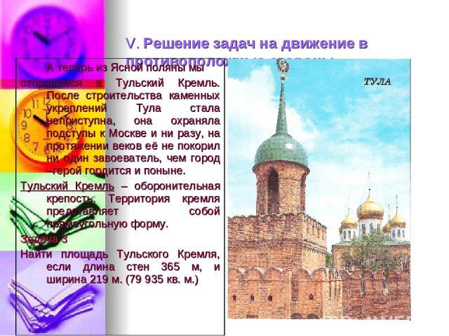 V. Решение задач на движение в противоположные стороны. А теперь из Ясной поляны мы отправимся в Тульский Кремль. После строительства каменных укреплений Тула стала неприступна, она охраняла подступы к Москве и ни разу, на протяжении веков её не пок…