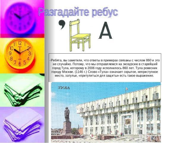 Ребята, вы заметили, что ответы в примерах связаны с числом 860 и это не случайно. Потому, что мы отправляемся на экскурсию в старейший город Тула, которому в 2006 году исполнилось 860 лет. Тула ровесник городу Москве. (1146 г.) Слово «Тула» означае…