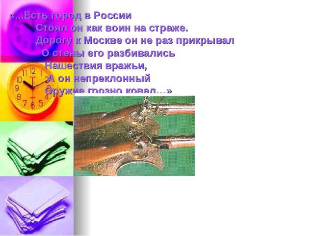 «...Есть город в России Стоял он как воин на страже. Дорогу к Москве он не раз прикрывал О стены его разбивались Нашествия вражьи, А он непреклонный Оружие грозно ковал…»
