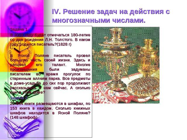 IV. Решение задач на действия с многозначными числами. Задача 1. В 2008 году будет отмечаться 180-летие со дня рождения Л.Н. Толстого. В каком году родился писатель?(1828 г) В Ясной Поляне писатель провел большую часть своей жизни. Здесь и расцвел е…