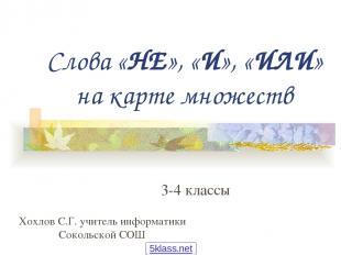 Слова «НЕ», «И», «ИЛИ» на карте множеств 3-4 классы Хохлов С.Г. учитель информат