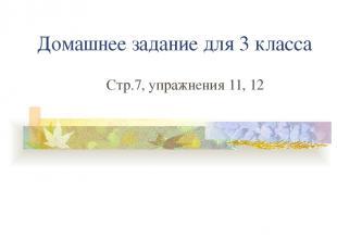 Домашнее задание для 3 класса Стр.7, упражнения 11, 12