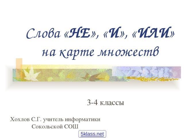 Слова «НЕ», «И», «ИЛИ» на карте множеств 3-4 классы Хохлов С.Г. учитель информатики Сокольской СОШ 5klass.net