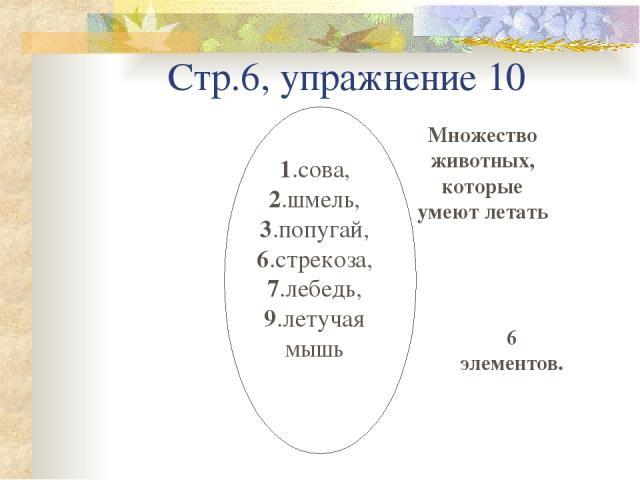 Стр.6, упражнение 10 Множество животных, которые умеют летать 1.сова, 2.шмель, 3.попугай, 6.стрекоза, 7.лебедь, 9.летучая мышь 6 элементов.