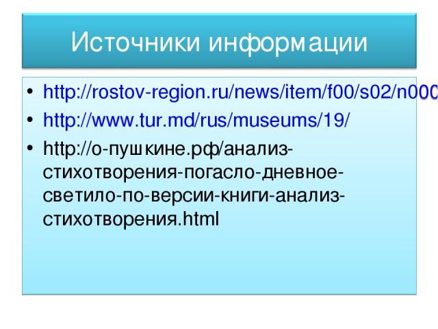 http://rostov-region.ru/news/item/f00/s02/n0000228/index.shtml http://www.tur.md/rus/museums/19/ http://о-пушкине.рф/анализ-стихотворения-погасло-дневное-светило-по-версии-книги-анализ-стихотворения.html