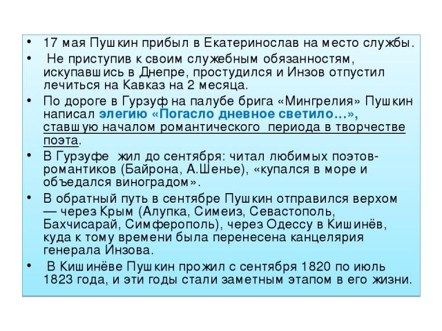17 мая Пушкин прибыл в Екатеринослав на место службы. Не приступив к своим служебным обязанностям, искупавшись в Днепре, простудился и Инзов отпустил лечиться на Кавказ на 2 месяца. По дороге в Гурзуф на палубе брига «Мингрелия» Пушкин написал элеги…