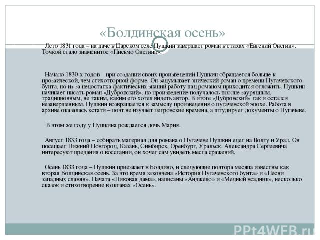 «Болдинская осень» Лето 1831 года – на даче в Царском селе Пушкин завершает роман в стихах «Евгений Онегин». Точкой стало знаменитое «Письмо Онегина». Начало 1830-х годов – при создании своих произведений Пушкин обращается больше к прозаической, чем…