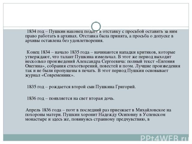 1834 год – Пушкин наконец подает в отставку с просьбой оставить за ним право работать в архивах. Отставка была принята, а просьба о допуске в архивы оставлена без удовлетворения. Конец 1834 – начало 1835 года – начинаются нападки критиков, которые у…
