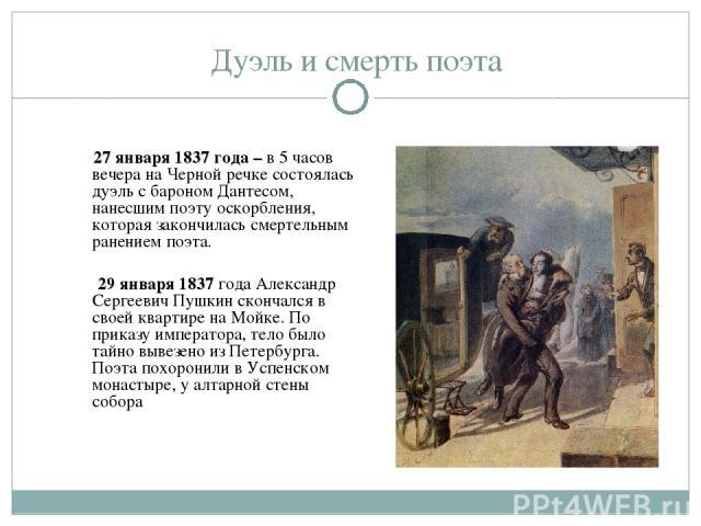 Дуэль и смерть поэта 27 января 1837 года – в 5 часов вечера на Черной речке состоялась дуэль с бароном Дантесом, нанесшим поэту оскорбления, которая закончилась смертельным ранением поэта. 29 января 1837 года Александр Сергеевич Пушкин скончался в с…