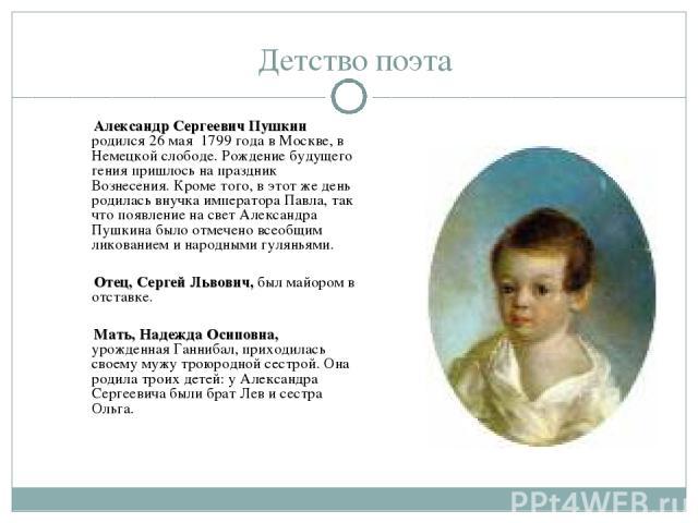 Детство поэта Александр Сергеевич Пушкин родился 26 мая 1799 года в Москве, в Немецкой слободе. Рождение будущего гения пришлось на праздник Вознесения. Кроме того, в этот же день родилась внучка императора Павла, так что появление на свет Александр…